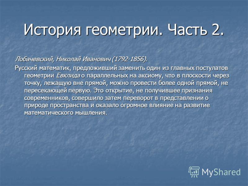 История геометрии. Часть 2. Лобачевский, Николай Иванович (1792-1856). Русский математик, предложивший заменить один из главных постулатов геометрии Евклида о параллельных на аксиому, что в плоскости через точку, лежащую вне прямой, можно провести бо
