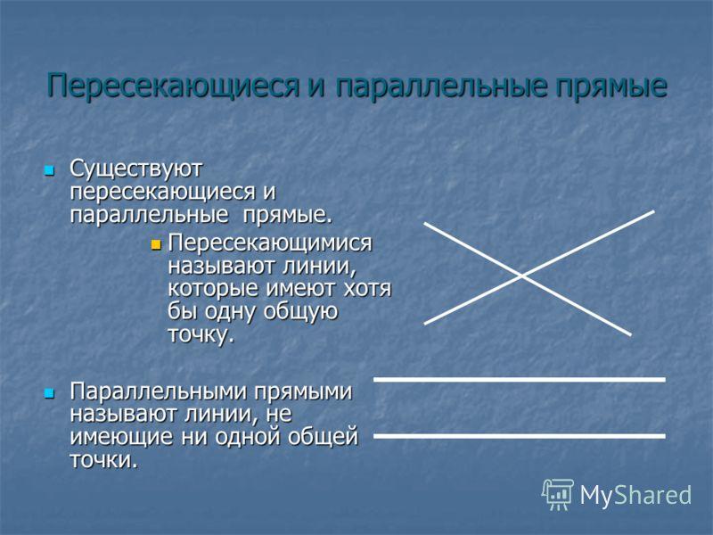 Пересекающиеся и параллельные прямые Существуют пересекающиеся и параллельные прямые. Существуют пересекающиеся и параллельные прямые. Пересекающимися называют линии, которые имеют хотя бы одну общую точку. Пересекающимися называют линии, которые име