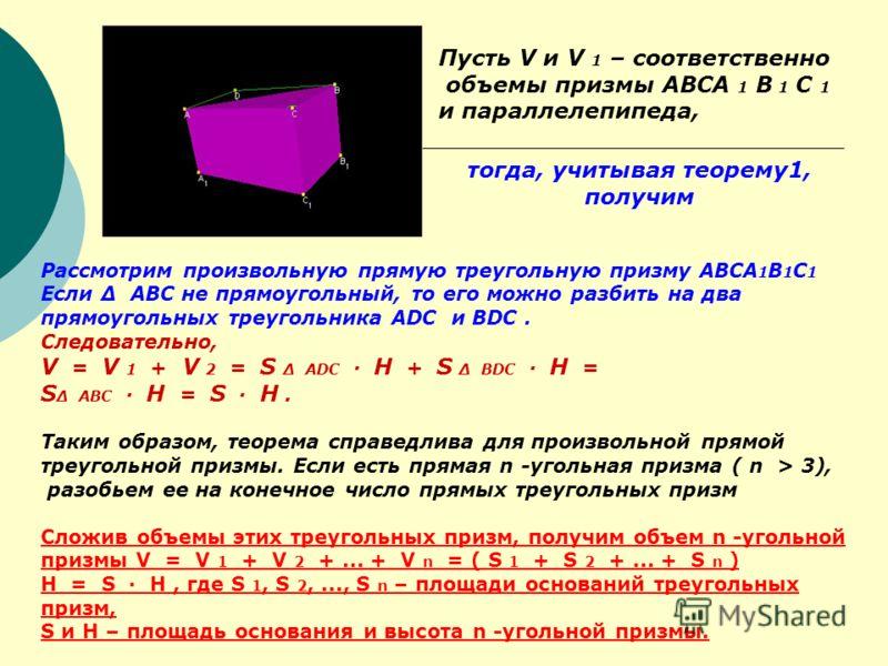 Рассмотрим произвольную прямую треугольную призму ABCA 1 B 1 C 1 Если Δ ABC не прямоугольный, то его можно разбить на два прямоугольных треугольника ADC и BDC. Следовательно, V = V 1 + V 2 = S Δ ADC · H + S Δ BDC · H = S Δ ABC · H = S · H. Таким обра