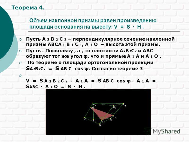 Объем наклонной призмы равен произведению площади основания на высоту: V = S · H. Пусть A 2 B 2 C 2 – перпендикулярное сечение наклонной призмы ABCA 1 B 1 C 1, A 1 O – высота этой призмы. Пусть. Поскольку, а, то плоскости A 2 B 2 C 2 и ABC образуют т
