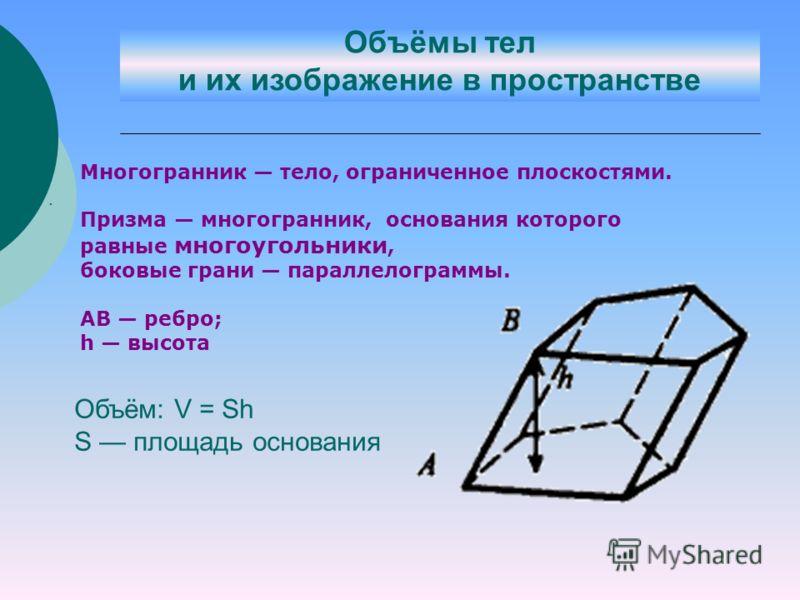 . Объём: V = Sh S площадь основания Многогранник тело, ограниченное плоскостями. Призма многогранник, основания которого равные многоугольники, боковые грани параллелограммы. АВ ребро; h высота Объёмы тел и их изображение в пространстве