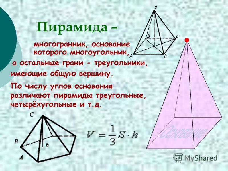 Пирамида – многогранник, основание которого многоугольник, а остальные грани - треугольники, имеющие общую вершину. По числу углов основания различают пирамиды треугольные, четырёхугольные и т.д.