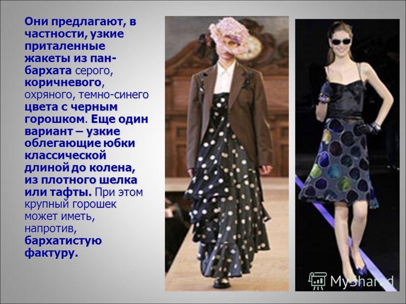 Они предлагают, в частности, узкие приталенные жакеты из пан- бархата серого, коричневого, охряного, темно-синего цвета с черным горошком. Еще один вариант – узкие облегающие юбки классической длиной до колена, из плотного шелка или тафты. При этом к