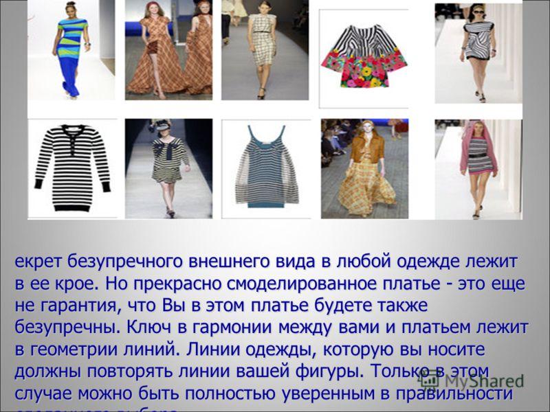 С екрет безупречного внешнего вида в любой одежде лежит в ее крое. Но прекрасно смоделированное платье - это еще не гарантия, что Вы в этом платье будете также безупречны. Ключ в гармонии между вами и платьем лежит в геометрии линий. Линии одежды, ко