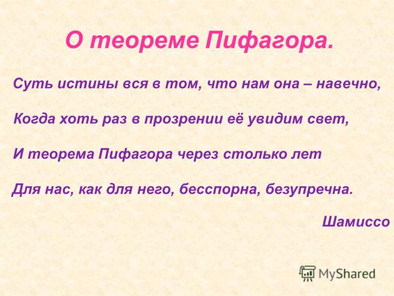 О теореме Пифагора. Суть истины вся в том, что нам она – навечно, Когда хоть раз в прозрении её увидим свет, И теорема Пифагора через столько лет Для нас, как для него, бесспорна, безупречна. Шамиссо