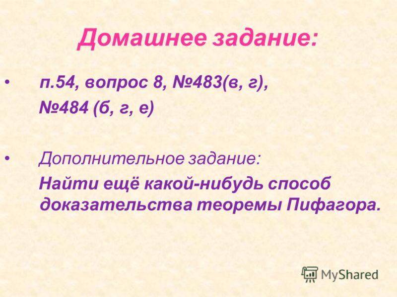 Домашнее задание: п.54, вопрос 8, 483(в, г), 484 (б, г, е) Дополнительное задание: Найти ещё какой-нибудь способ доказательства теоремы Пифагора.