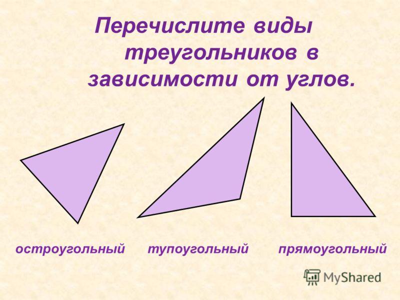 Перечислите виды треугольников в зависимости от углов. прямоугольный тупоугольный остроугольный