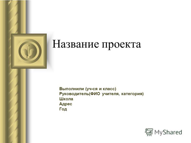 Название проекта Выполнили (уч-ся и класс) Руководитель(ФИО учителя, категория) Школа Адрес Год