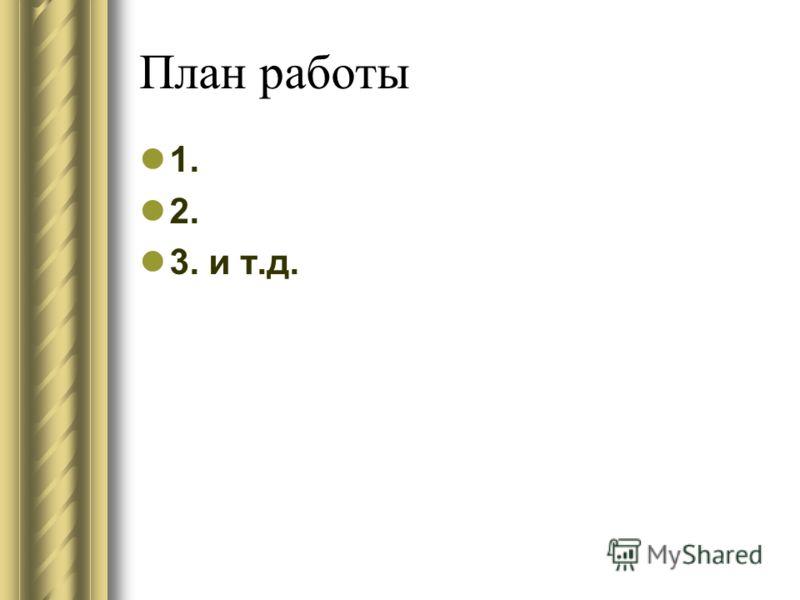 План работы 1. 2. 3. и т.д.