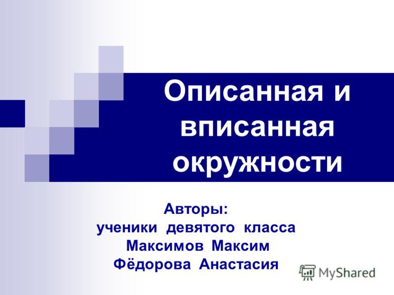 Авторы: ученики девятого класса Максимов Максим Фёдорова Анастасия Описанная и вписанная окружности