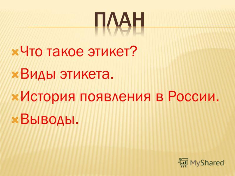 Что такое этикет? Виды этикета. История появления в России. Выводы.