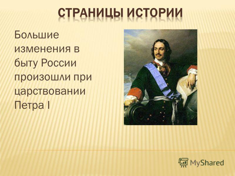 Большие изменения в быту России произошли при царствовании Петра І