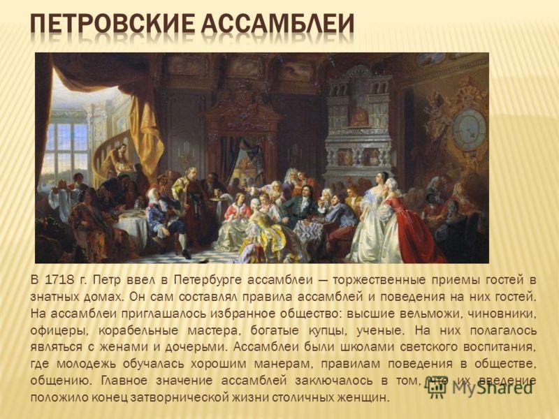 В 1718 г. Петр ввел в Петербурге ассамблеи торжественные приемы гостей в знатных домах. Он сам составлял правила ассамблей и поведения на них гостей. На ассамблеи приглашалось избранное общество: высшие вельможи, чиновники, офицеры, корабельные масте