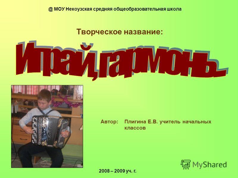 Творческое название: Автор: Плигина Е.В. учитель начальных классов 2008 – 2009 уч. г. @ МОУ Некоузская средняя общеобразовательная школа