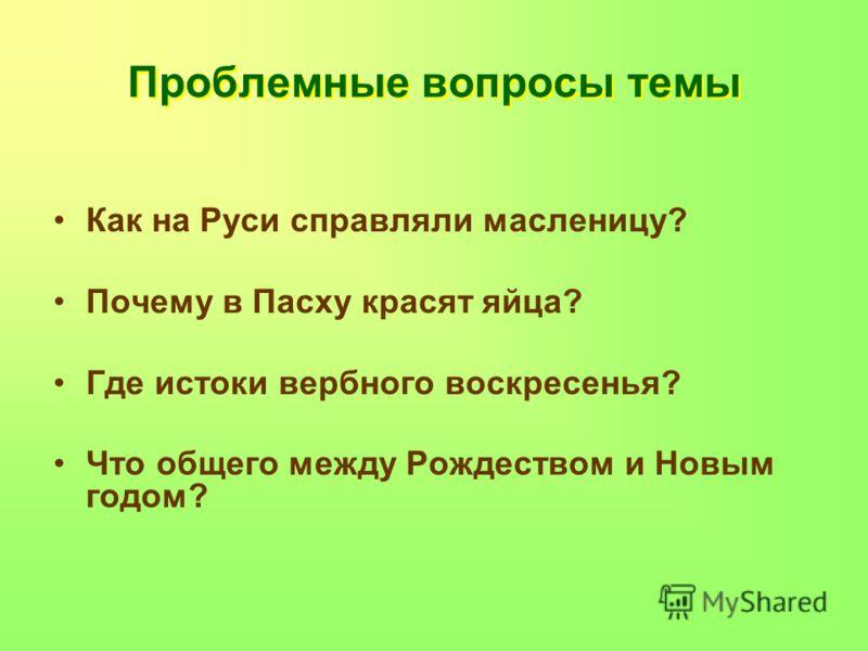 Проблемные вопросы темы Как на Руси справляли масленицу? Почему в Пасху красят яйца? Где истоки вербного воскресенья? Что общего между Рождеством и Новым годом?