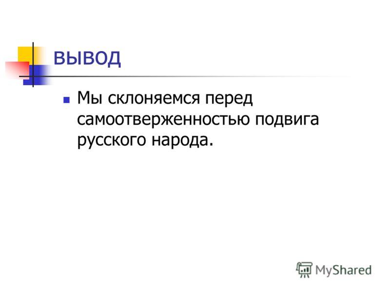 вывод Мы склоняемся перед самоотверженностью подвига русского народа.