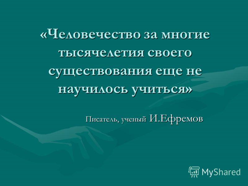 «Человечество за многие тысячелетия своего существования еще не научилось учиться» Писатель, ученый И.Ефремов