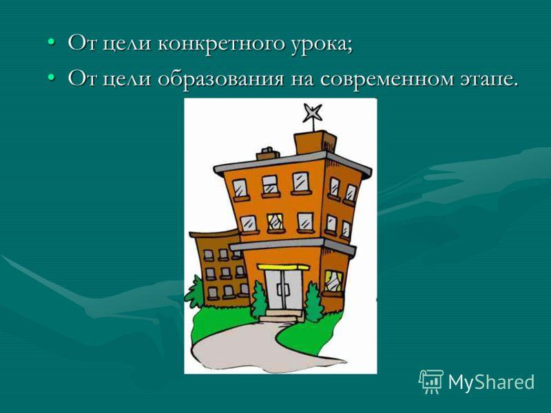 От цели конкретного урока;От цели конкретного урока; От цели образования на современном этапе.От цели образования на современном этапе.