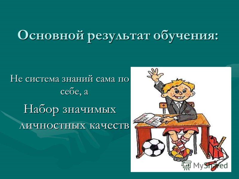 Основной результат обучения: Не система знаний сама по себе, а Набор значимых личностных качеств