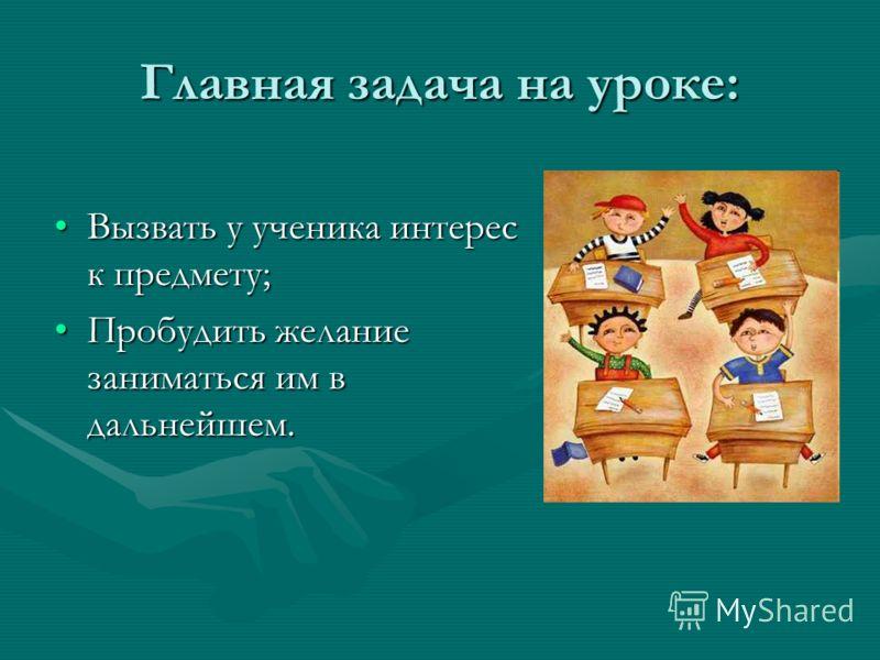 Главная задача на уроке: Вызвать у ученика интерес к предмету;Вызвать у ученика интерес к предмету; Пробудить желание заниматься им в дальнейшем.Пробудить желание заниматься им в дальнейшем.