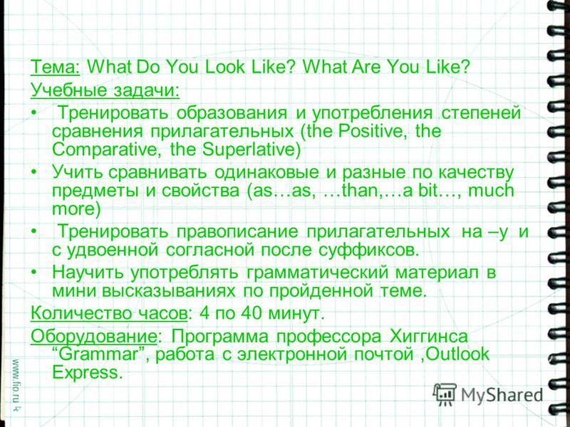 Тема: What Do You Look Like? What Are You Like? Учебные задачи: Тренировать образования и употребления степеней сравнения прилагательных (the Positive, the Comparative, the Superlative) Учить сравнивать одинаковые и разные по качеству предметы и свой