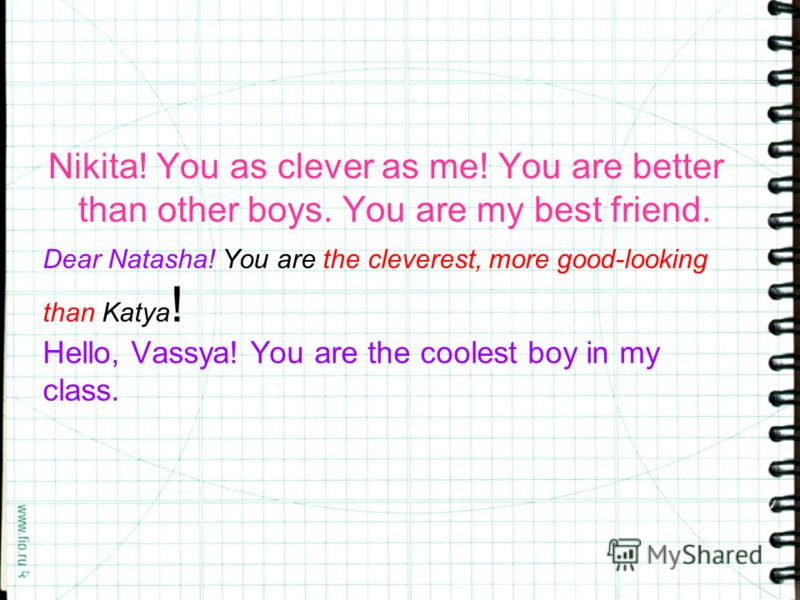 Dear Natasha! You are the cleverest, more good-looking than Katya ! Hello, Vassya! You are the coolest boy in my class. Nikita! You as clever as me! You are better than other boys. You are my best friend.