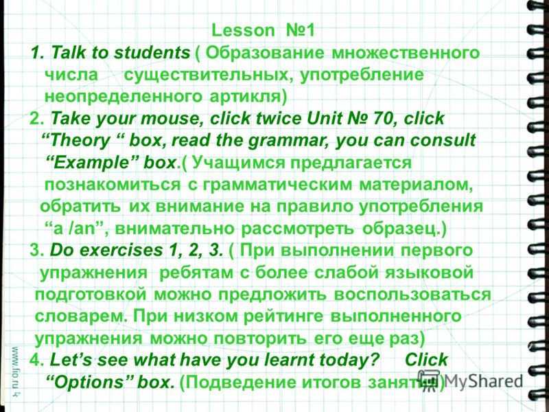 Lesson 1 1.Talk to students ( Образование множественного числа существительных, употребление неопределенного артикля) 2. Take your mouse, click twice Unit 70, click Theory box, read the grammar, you can consult Example box.( Учащимся предлагается поз