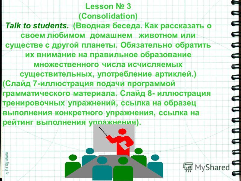 Lesson 3 (Consolidation) Talk to students. (Вводная беседа. Как рассказать о своем любимом домашнем животном или существе с другой планеты. Обязательно обратить их внимание на правильное образование множественного числа исчисляемых существительных, у
