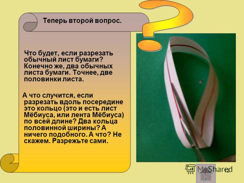 Теперь второй вопрос. Что будет, если разрезать обычный лист бумаги? Конечно же, два обычных листа бумаги. Точнее, две половинки листа. А что случится, если разрезать вдоль посередине это кольцо (это и есть лист Мёбиуса, или лента Мёбиуса) по всей дл