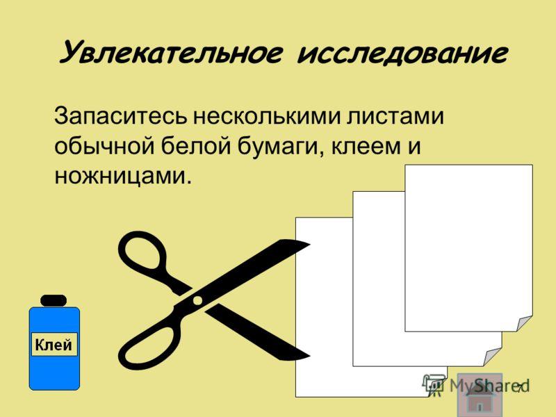 Увлекательное исследование Запаситесь несколькими листами обычной белой бумаги, клеем и ножницами. 7