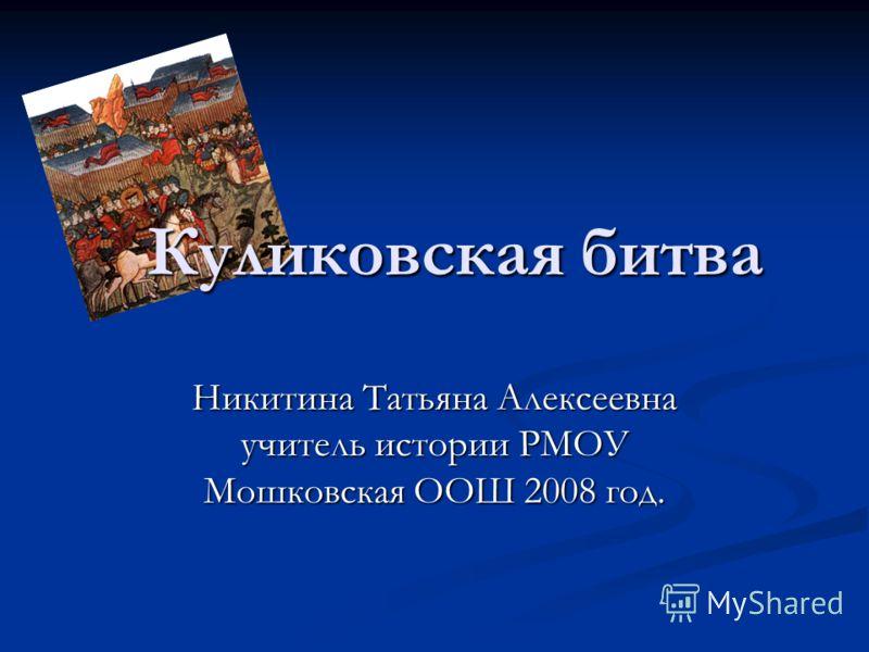 Куликовская битва Никитина Татьяна Алексеевна учитель истории РМОУ Мошковская ООШ 2008 год.