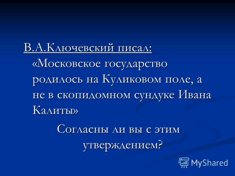 В.А.Ключевский писал: «Московское государство родилось на Куликовом поле, а не в скопидомном сундуке Ивана Калиты» Согласны ли вы с этим утверждением?