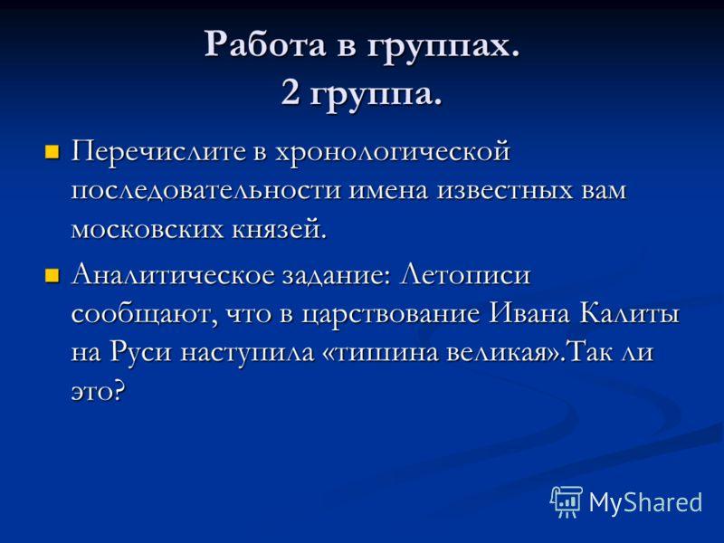 Работа в группах. 2 группа. Перечислите в хронологической последовательности имена известных вам московских князей. Перечислите в хронологической последовательности имена известных вам московских князей. Аналитическое задание: Летописи сообщают, что