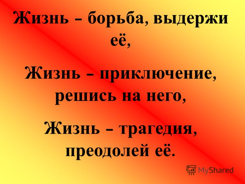 Жизнь – борьба, выдержи её, Жизнь – приключение, решись на него, Жизнь – трагедия, преодолей её.