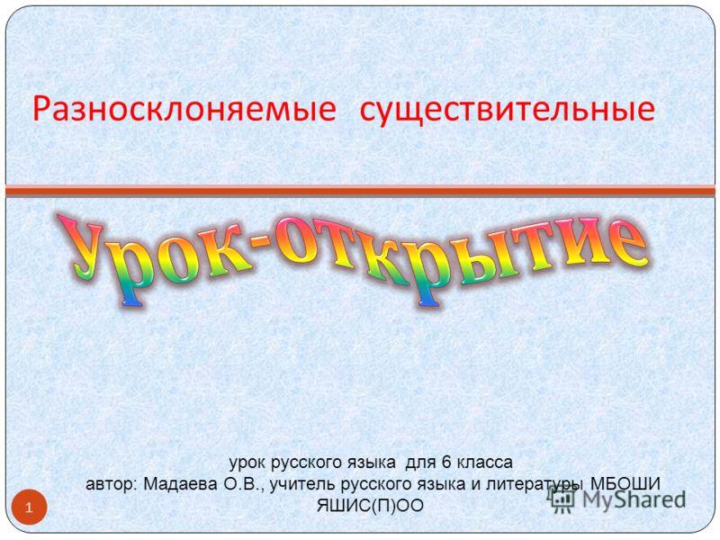 Разносклоняемые существительные урок русского языка для 6 класса автор: Мадаева О.В., учитель русского языка и литературы МБОШИ ЯШИС(П)ОО 1