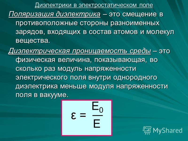 Поляризация диэлектрика – это смещение в противоположные стороны разноименных зарядов, входящих в состав атомов и молекул вещества. Диэлектрическая проницаемость среды – это физическая величина, показывающая, во сколько раз модуль напряженности элект