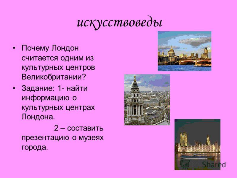 искусствоведы Почему Лондон считается одним из культурных центров Великобритании? Задание: 1- найти информацию о культурных центрах Лондона. 2 – составить презентацию о музеях города.