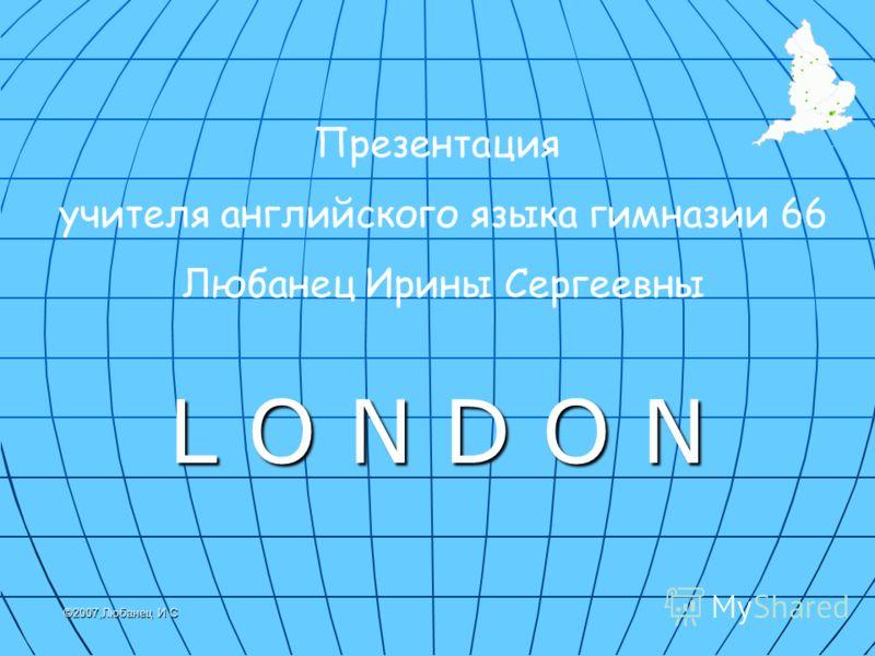 Презентация учителя английского языка гимназии 66 Любанец Ирины Сергеевны L O N D O N ©2007,Любанец И С