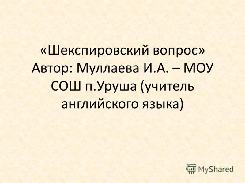 «Шекспировский вопрос» Автор: Муллаева И.А. – МОУ СОШ п.Уруша (учитель английского языка)