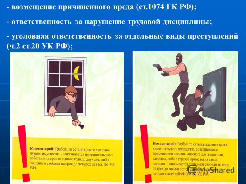 - возмещение причиненного вреда (ст.1074 ГК РФ); - ответственность за нарушение трудовой дисциплины; - уголовная ответственность за отдельные виды преступлений (ч.2 ст.20 УК РФ);