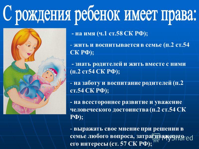 - на имя (ч.1 ст.58 СК РФ); - жить и воспитывается в семье (п.2 ст.54 СК РФ); - знать родителей и жить вместе с ними (п.2 ст54 СК РФ); - на заботу и воспитание родителей (п.2 ст.54 СК РФ); - на всестороннее развитие и уважение человеческого достоинст