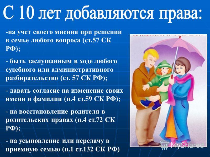 -на учет своего мнения при решении в семье любого вопроса (ст.57 СК РФ); - быть заслушанным в ходе любого судебного или административного разбирательство (ст. 57 СК РФ); - давать согласие на изменение своих имени и фамилии (п.4 ст.59 СК РФ); - на вос