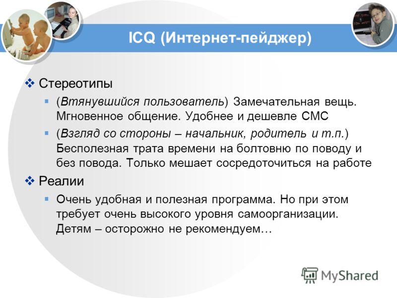ICQ (Интернет-пейджер) Стереотипы (Втянувшийся пользователь) Замечательная вещь. Мгновенное общение. Удобнее и дешевле СМС (Взгляд со стороны – начальник, родитель и т.п.) Бесполезная трата времени на болтовню по поводу и без повода. Только мешает со