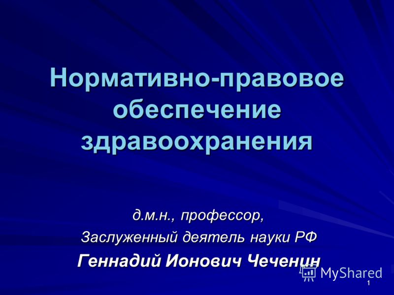 1 Нормативно-правовое обеспечение здравоохранения д.м.н., профессор, Заслуженный деятель науки РФ Геннадий Ионович Чеченин