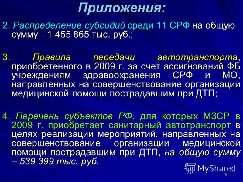 18 Приложения: 2. Распределение субсидий среди 11 СРФ на общую сумму - 1 455 865 тыс. руб.; 3. Правила передачи автотранспорта, приобретенного в 2009 г. за счет ассигнований ФБ учреждениям здравоохранения СРФ и МО, направленных на совершенствование о