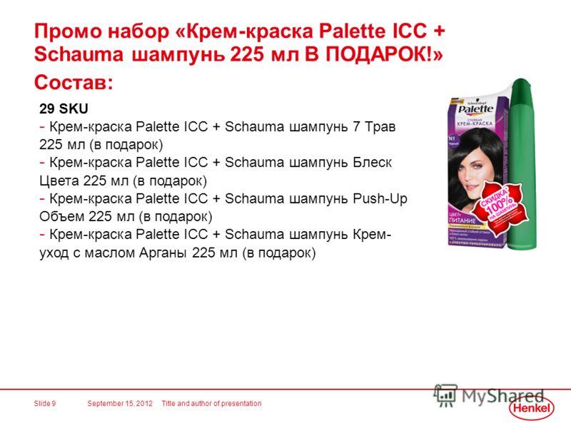 September 15, 2012Title and author of presentationSlide 9 Состав: 29 SKU - Крем-краска Palette ICC + Schauma шампунь 7 Трав 225 мл (в подарок) - Крем-краска Palette ICC + Schauma шампунь Блеск Цвета 225 мл (в подарок) - Крем-краска Palette ICC + Scha