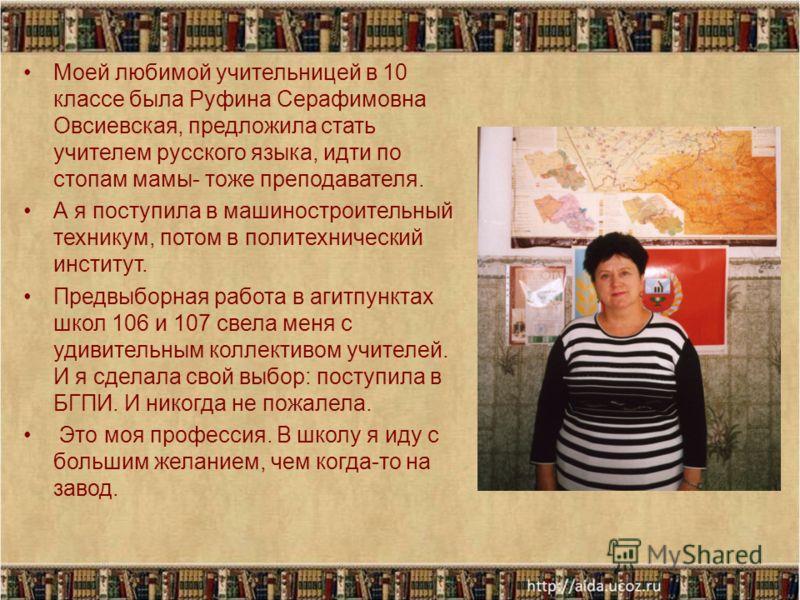Моей любимой учительницей в 10 классе была Руфина Серафимовна Овсиевская, предложила стать учителем русского языка, идти по стопам мамы- тоже преподавателя. А я поступила в машиностроительный техникум, потом в политехнический институт. Предвыборная р