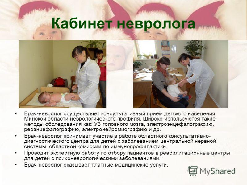 Кабинет невролога Врач-невролог осуществляет консультативный приём детского населения Минской области неврологического профиля. Широко используются такие методы обследования как: УЗ головного мозга, электроэнцефалографию, реоэнцефалографию, электроне