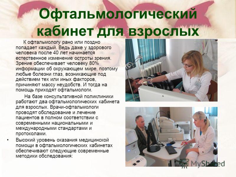 Офтальмологический кабинет для взрослых К офтальмологу рано или поздно попадает каждый. Ведь даже у здорового человека после 40 лет начинается естественное изменение остроты зрения. Зрение обеспечивает человеку 80% информации об окружающем мире, поэт