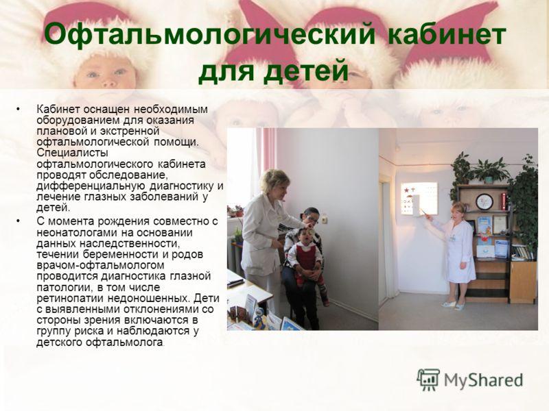 Офтальмологический кабинет для детей Кабинет оснащен необходимым оборудованием для оказания плановой и экстренной офтальмологической помощи. Специалисты офтальмологического кабинета проводят обследование, дифференциальную диагностику и лечение глазны